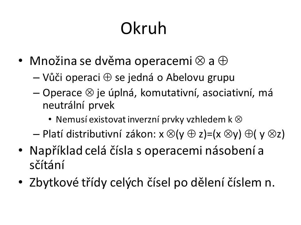 Okruh Množina se dvěma operacemi  a  – Vůči operaci  se jedná o Abelovu grupu – Operace  je úplná, komutativní, asociativní, má neutrální prvek Ne