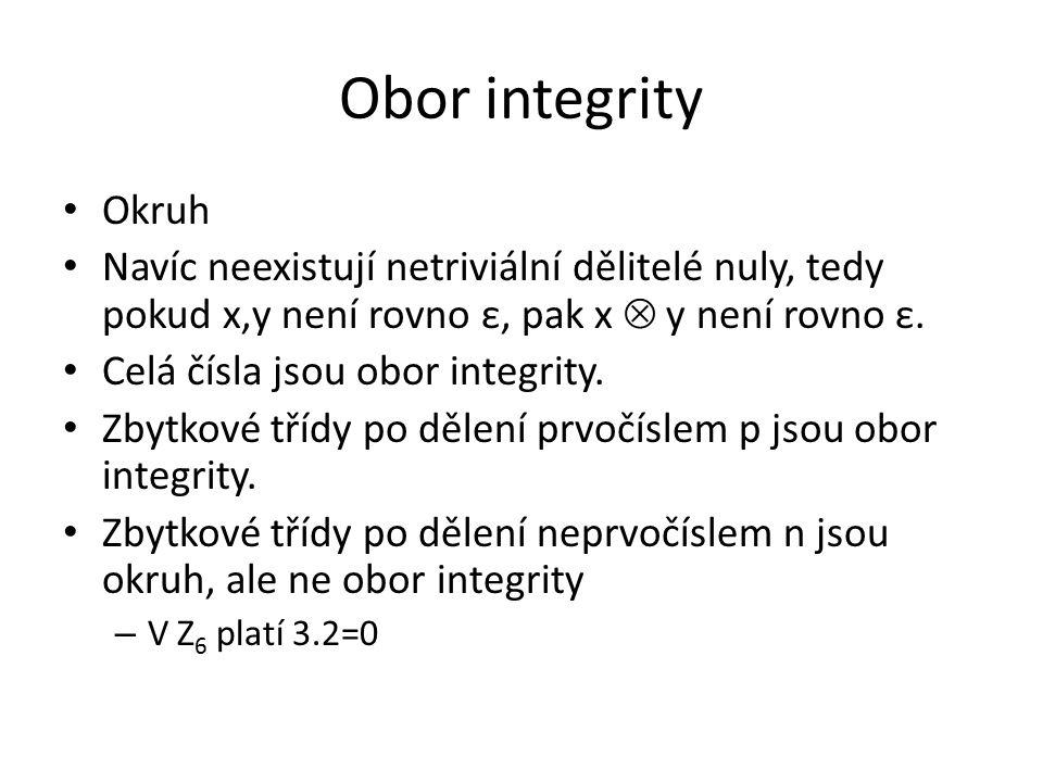 Obor integrity Okruh Navíc neexistují netriviální dělitelé nuly, tedy pokud x,y není rovno ε, pak x  y není rovno ε. Celá čísla jsou obor integrity.