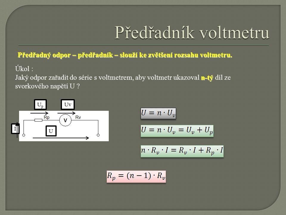 Úkol : n-tý Jaký odpor zařadit do série s voltmetrem, aby voltmetr ukazoval n-tý díl ze svorkového napětí U ? UUpUp Uv I Předřadný odpor – předřadník