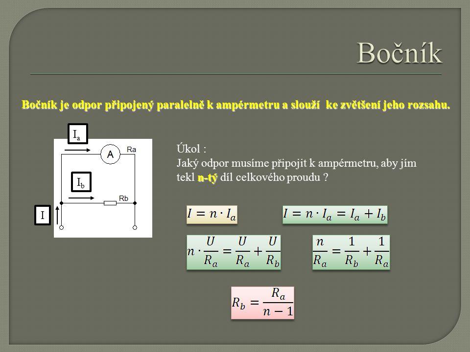 Bočník je odpor připojený paralelně k ampérmetru a slouží ke zvětšení jeho rozsahu. IIaIa IbIb Úkol : n-tý Jaký odpor musíme připojit k ampérmetru, ab
