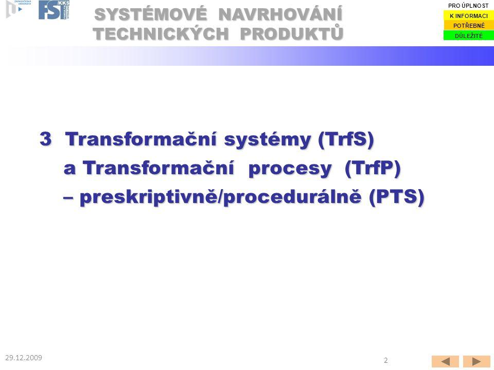 SYSTÉMOVÉ NAVRHOVÁNÍ TECHNICKÝCH PRODUKTŮ 29.12.2009 3 Transformační systémy (TrfS) a Transformační procesy (TrfP) – preskriptivně/procedurálně (PTS) DŮLEŽITÉ POTŘEBNÉ K INFORMACI PRO ÚPLNOST 2