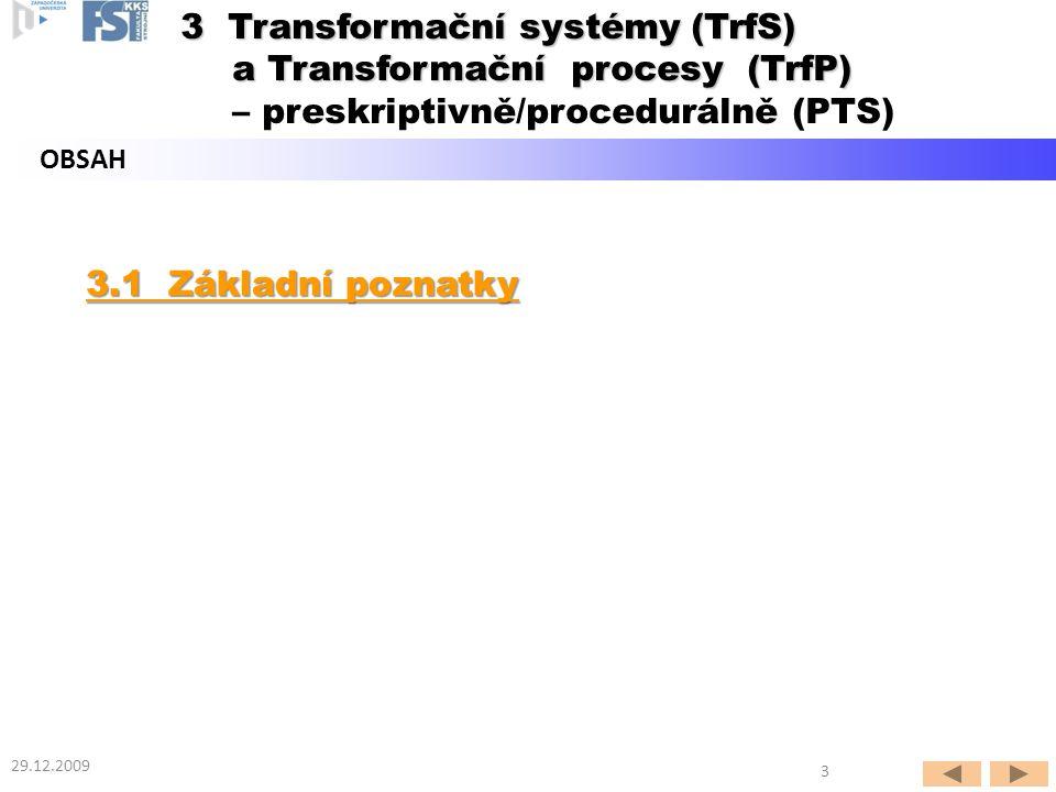 3.1 Základní poznatky 3.1 Základní poznatky OBSAH 29.12.2009 3 3 Transformační systémy (TrfS) a Transformační procesy (TrfP) 3 Transformační systémy (TrfS) a Transformační procesy (TrfP) – preskriptivně/procedurálně (PTS)