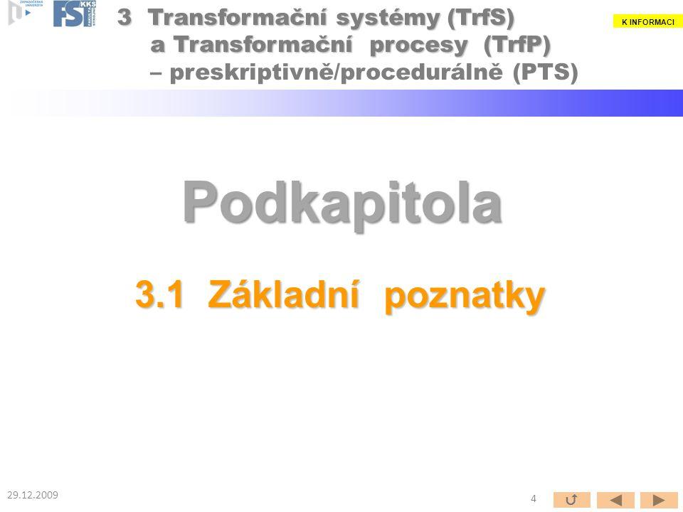 Podkapitola 3.1 Základní poznatky 29.12.2009 4  3 Transformační systémy (TrfS) a Transformační procesy (TrfP) 3 Transformační systémy (TrfS) a Transformační procesy (TrfP) – preskriptivně/procedurálně (PTS) K INFORMACI