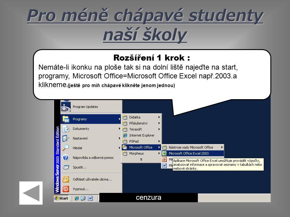 Pro méně chápavé studenty naší školy cenzura Rozšíření 1 krok : Nemáte-li ikonku na ploše tak si na dolní liště najeďte na start, programy, Microsoft Office=Microsoft Office Excel např.2003.a klikneme.(ještě pro míň chápavé klikněte jenom jednou)