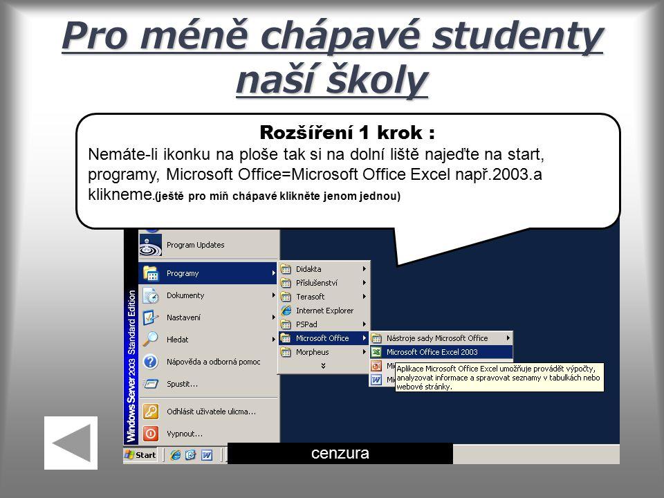 Pro méně chápavé studenty naší školy Rozšíření 1 krok : Nemáte-li ikonku na ploše tak si na dolní liště najeďte na start, programy, Microsoft Office=Microsoft Office Excel např.2003.a klikneme.(ještě pro míň chápavé klikněte jenom jednou) cenzura