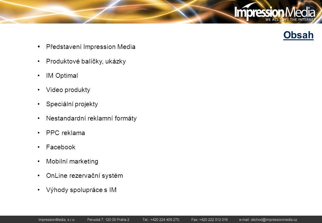 Představení Impression Media Působíme na trhu internetové reklamy od roku 2004 Spolu s firmami Media Marketing Services, Limemedia, Audiotech, Allegria – firma na zážitky jsme součástí českého mediálního holdingu Media Bohemia Jsme nejsilnější mediazastupitelství na českém internetovém trhu Obchodně zastupujeme více než 120 internetových serverů Dlouhodobě patříme mezi největší provozovatelé internetových serverů v ČR Měsíčně oslovíme cca 3.600.000 uživatelů českého internetu Nabízíme masové kampaně i přesné cílení Máme vlastní kreativní oddělení pro tvorbu bannerů a nestandardních formátů Klientům nabízíme komunikaci na Facebooku, mobilní marketing, tvorbu www stránek, masové i cílené direct maily, firemní online magazíny na míru