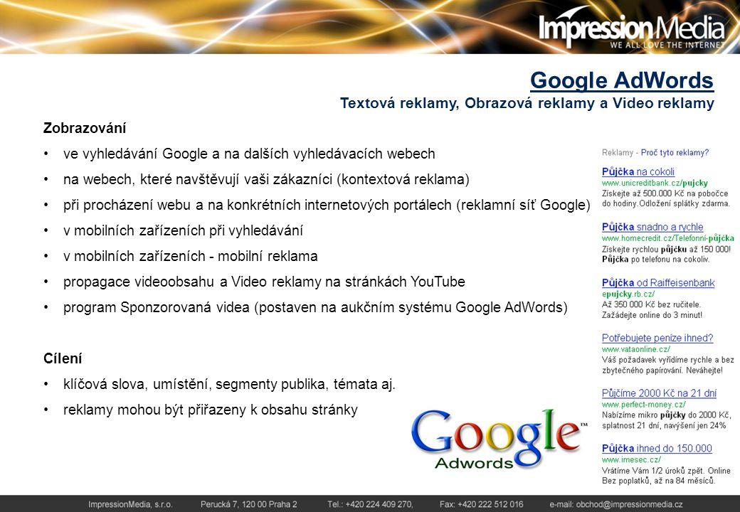 Google AdWords Textová reklamy, Obrazová reklamy a Video reklamy Zobrazování ve vyhledávání Google a na dalších vyhledávacích webech na webech, které navštěvují vaši zákazníci (kontextová reklama) při procházení webu a na konkrétních internetových portálech (reklamní síť Google) v mobilních zařízeních při vyhledávání v mobilních zařízeních - mobilní reklama propagace videoobsahu a Video reklamy na stránkách YouTube program Sponzorovaná videa (postaven na aukčním systému Google AdWords) Cílení klíčová slova, umístění, segmenty publika, témata aj.