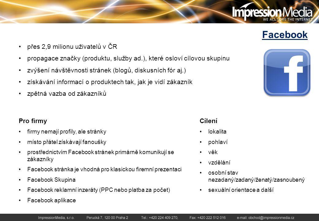 Facebook přes 2,9 milionu uživatelů v ČR propagace značky (produktu, služby ad.), které osloví cílovou skupinu zvýšení návštěvnosti stránek (blogů, diskusních fór aj.) získávání informací o produktech tak, jak je vidí zákazník zpětná vazba od zákazníků Pro firmy firmy nemají profily, ale stránky místo přátel získávají fanoušky prostřednictvím Facebook stránek primárně komunikují se zákazníky Facebook stránka je vhodná pro klasickou firemní prezentaci Facebook Skupina Facebook reklamní inzeráty (PPC nebo platba za počet) Facebook aplikace Cílení lokalita pohlaví věk vzdělání osobní stav nezadaný/zadaný/ženatý/zasnoubený sexuální orientace a další