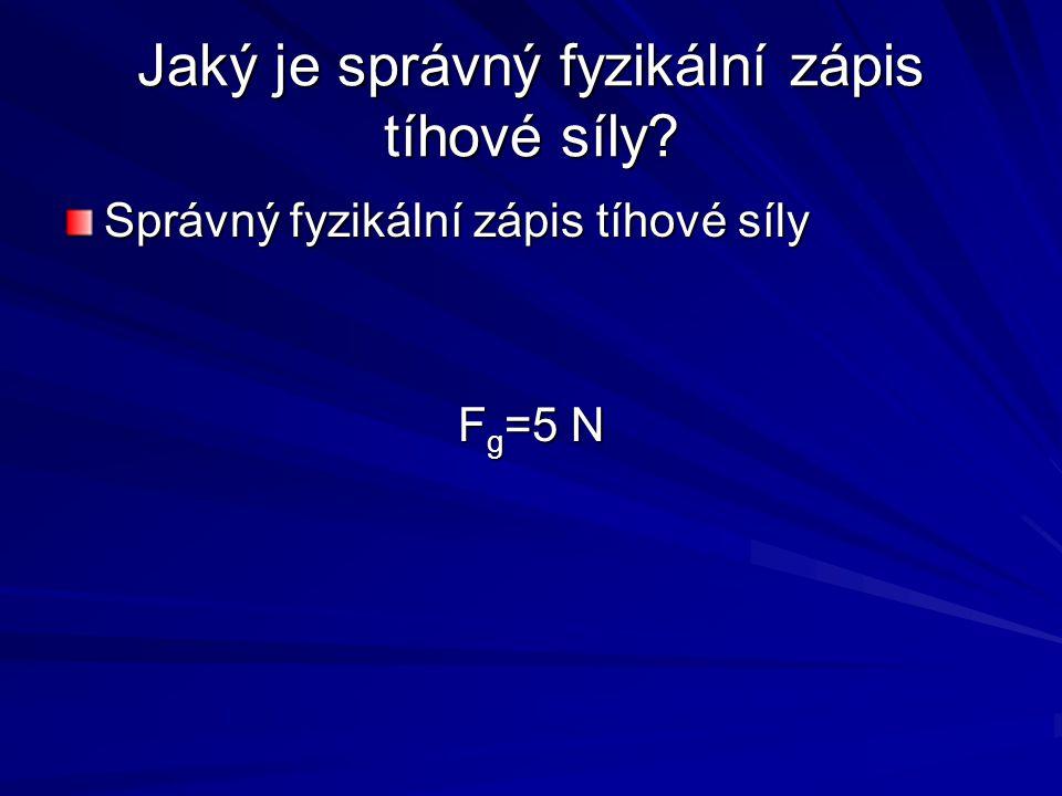 Jaký je správný fyzikální zápis tíhové síly? Správný fyzikální zápis tíhové síly F g =5 N
