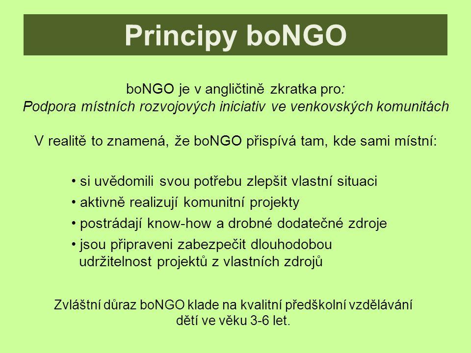 boNGO je v angličtině zkratka pro: Podpora místních rozvojových iniciativ ve venkovských komunitách V realitě to znamená, že boNGO přispívá tam, kde sami místní: Principy boNGO si uvědomili svou potřebu zlepšit vlastní situaci aktivně realizují komunitní projekty postrádají know-how a drobné dodatečné zdroje jsou připraveni zabezpečit dlouhodobou udržitelnost projektů z vlastních zdrojů Zvláštní důraz boNGO klade na kvalitní předškolní vzdělávání dětí ve věku 3-6 let.