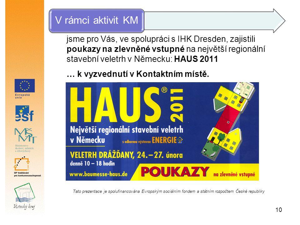 10 V rámci aktivit KM jsme pro Vás, ve spolupráci s IHK Dresden, zajistili poukazy na zlevněné vstupné na největší regionální stavební veletrh v Německu: HAUS 2011 … k vyzvednutí v Kontaktním místě.