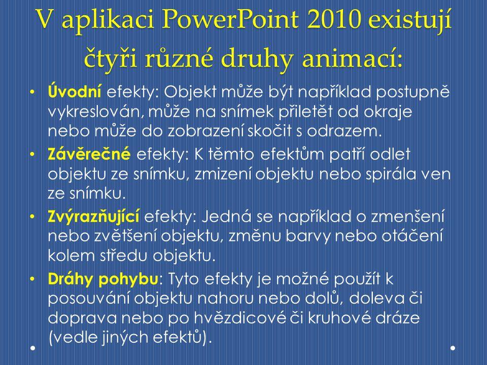 V aplikaci PowerPoint 2010 existují čtyři různé druhy animací: Úvodní efekty: Objekt může být například postupně vykreslován, může na snímek přiletět od okraje nebo může do zobrazení skočit s odrazem.