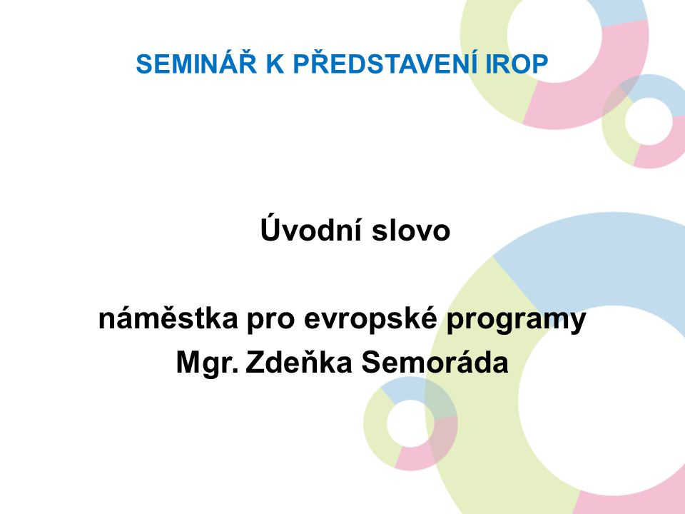 SEMINÁŘ K PŘEDSTAVENÍ IROP Úvodní slovo náměstka pro evropské programy Mgr. Zdeňka Semoráda