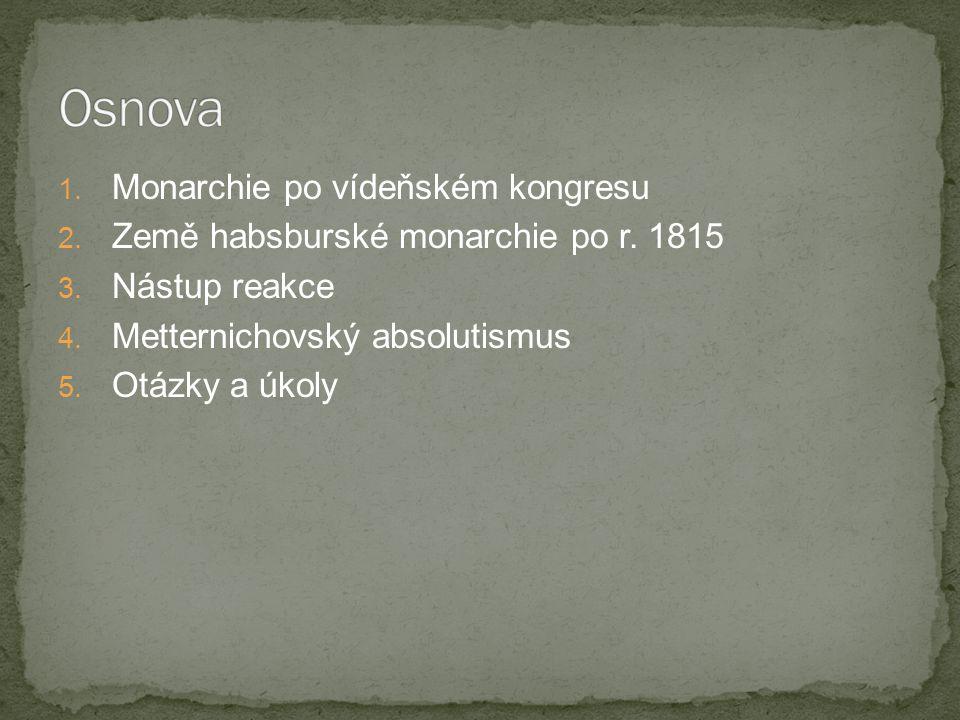 1. Monarchie po vídeňském kongresu 2. Země habsburské monarchie po r. 1815 3. Nástup reakce 4. Metternichovský absolutismus 5. Otázky a úkoly