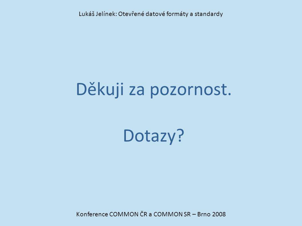 Děkuji za pozornost. Dotazy? Konference COMMON ČR a COMMON SR – Brno 2008 Lukáš Jelínek: Otevřené datové formáty a standardy