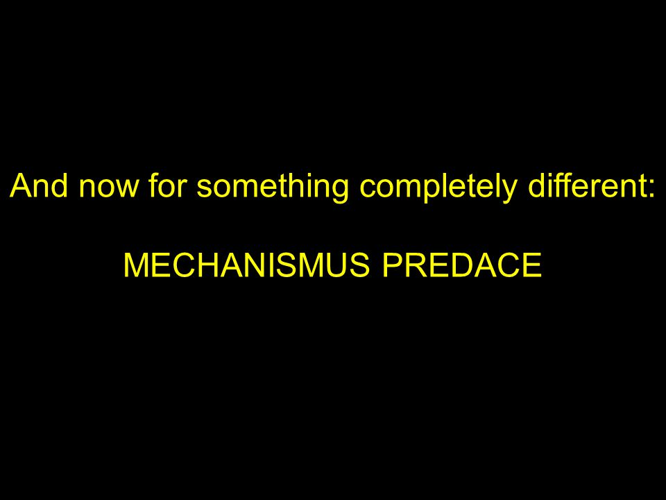 And now for something completely different: MECHANISMUS PREDACE