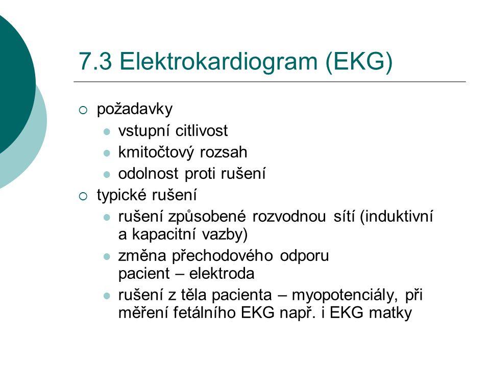 7.3 Elektrokardiogram (EKG)  požadavky vstupní citlivost kmitočtový rozsah odolnost proti rušení  typické rušení rušení způsobené rozvodnou sítí (induktivní a kapacitní vazby) změna přechodového odporu pacient – elektroda rušení z těla pacienta – myopotenciály, při měření fetálního EKG např.