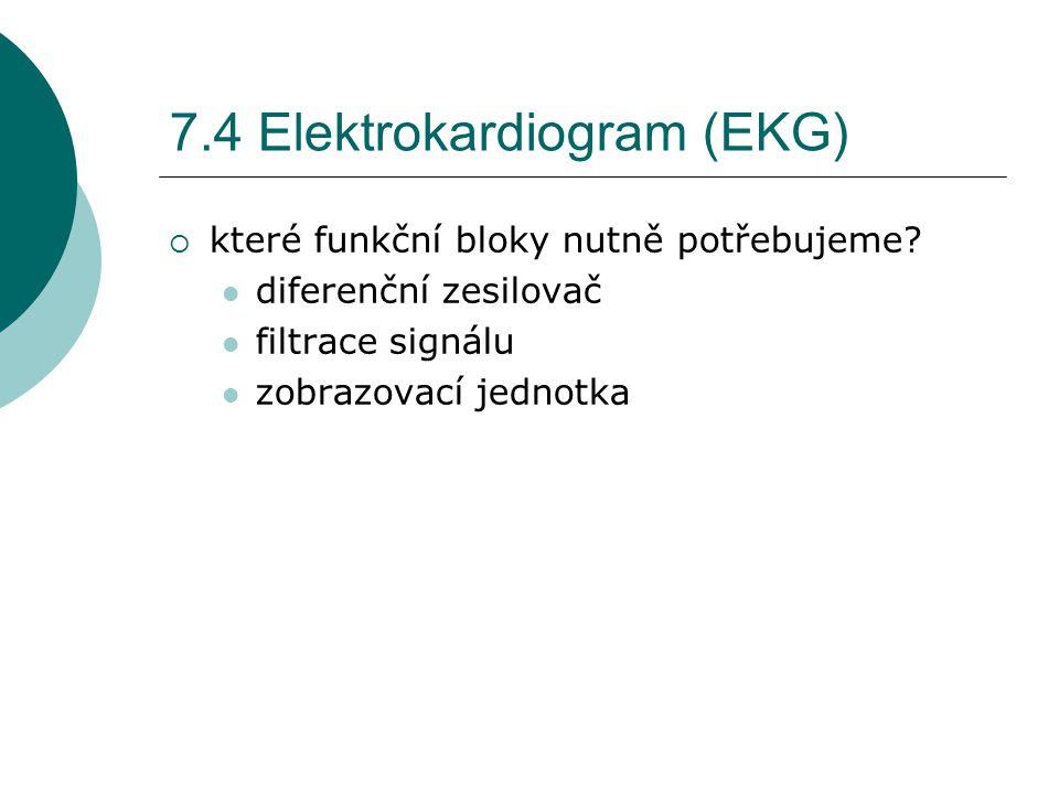 7.4 Elektrokardiogram (EKG)  které funkční bloky nutně potřebujeme? diferenční zesilovač filtrace signálu zobrazovací jednotka