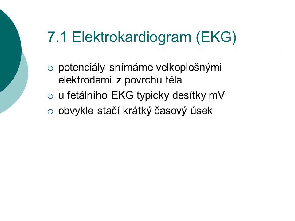 7.1 Elektrokardiogram (EKG)  potenciály snímáme velkoplošnými elektrodami z povrchu těla  u fetálního EKG typicky desítky mV  obvykle stačí krátký časový úsek