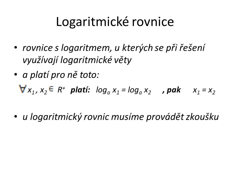 Logaritmické rovnice rovnice s logaritmem, u kterých se při řešení využívají logaritmické věty a platí pro ně toto: x 1, x 2 R + platí: log a x 1 = log a x 2, pak x 1 = x 2 u logaritmický rovnic musíme provádět zkoušku