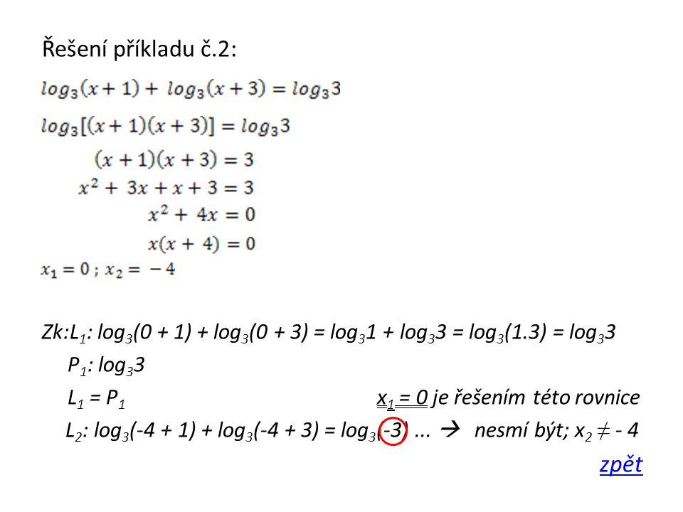 Řešení příkladu č.2: Zk:L 1 : log 3 (0 + 1) + log 3 (0 + 3) = log 3 1 + log 3 3 = log 3 (1.3) = log 3 3 P 1 : log 3 3 L 1 = P 1 x 1 = 0 je řešením této rovnice L 2 : log 3 (-4 + 1) + log 3 (-4 + 3) = log 3 (-3)...