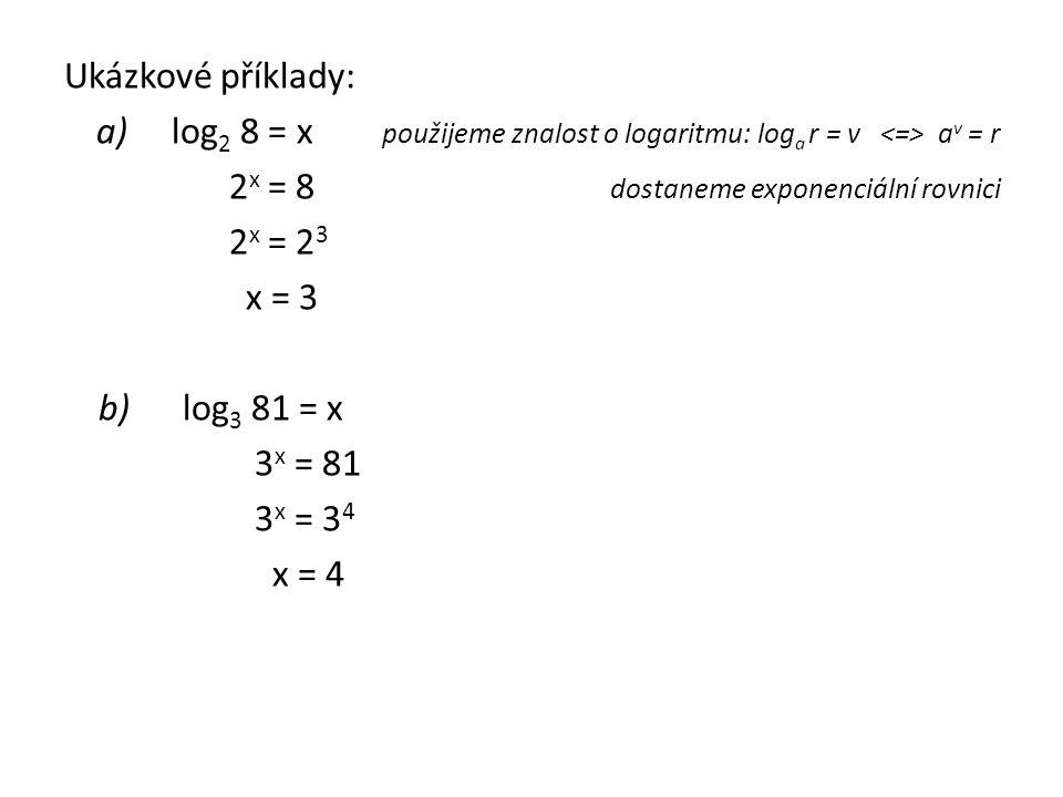 Ukázkové příklady: a) log 2 8 = x použijeme znalost o logaritmu: log a r = v a v = r 2 x = 8 dostaneme exponenciální rovnici 2 x = 2 3 x = 3 b) log 3 81 = x 3 x = 81 3 x = 3 4 x = 4