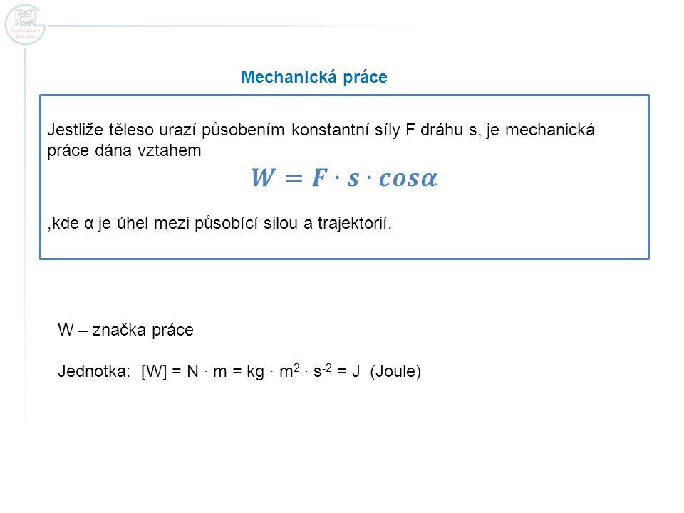 Mechanická práce W – značka práce Jednotka: [W] = N · m = kg · m 2 · s -2 = J (Joule)