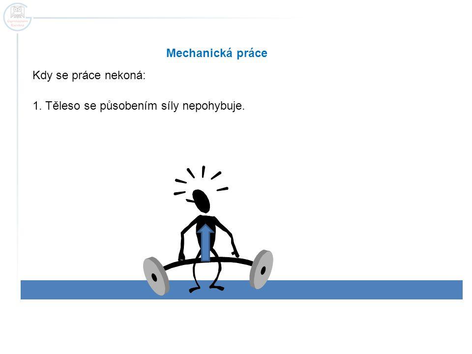 Mechanická práce 1. Těleso se působením síly nepohybuje. Kdy se práce nekoná: