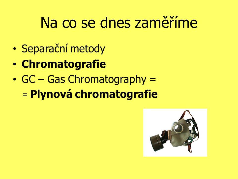 Na co se dnes zaměříme Separační metody Chromatografie GC – Gas Chromatography = = Plynová chromatografie