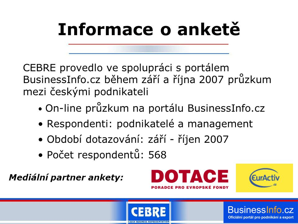CEBRE provedlo ve spolupráci s portálem BusinessInfo.cz během září a října 2007 průzkum mezi českými podnikateli On-line průzkum na portálu BusinessInfo.cz Respondenti: podnikatelé a management Období dotazování: září - říjen 2007 Počet respondentů: 568 Informace o anketě Mediální partner ankety:
