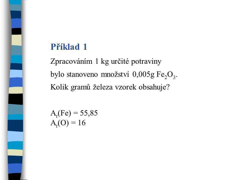 Výpočet 1 A r (Fe) = 55,85 A r (O) = 16 M r (Fe 2 O 3 ) = 2 · 55,85 + 3 · 16 = 159,7 M r (2Fe) = 2 · 55,85 = 111,7 ve 159,7 g Fe 2 O 3 …………111,7g Fe v 0,005 g Fe 2 O 3 …………..x g Fe x = 0,005 · 111,7 : 159,7 x = 3,5 · 10 -3 g Fe Vzorek obsahuje 3,5 · 10 -3 g Fe.