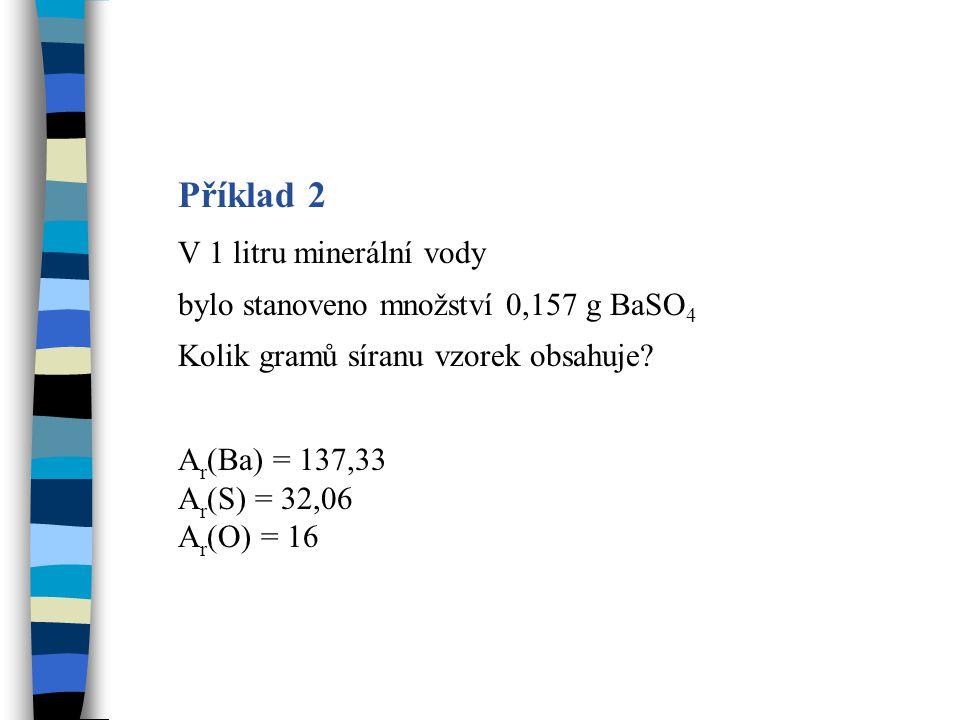 Výpočet 2 A r (Ba) = 137,33 A r (S) = 32,06 A r (O) = 16 M r (BaSO 4 ) = 137,33 + 32,06 + 4 · 16 = 233,39 M r (SO 4 2- ) = 32,06 + 4 · 16 = 96,06 v 233,39 g BaSO 4 …………96,06 g SO 4 2- v 0,157 g BaSO 4 …………..x g SO 4 2- x = 0,157 · 96,06 : 233,39 x = 64,6 · 10 -3 g SO 4 2- Vzorek obsahuje 64,6 · 10 -3 g SO 4 2-.
