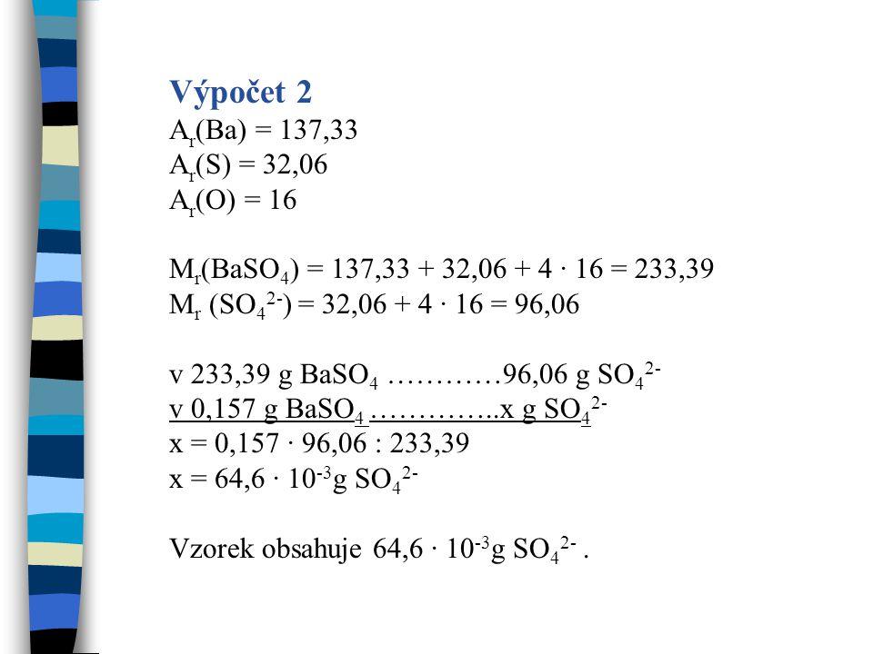 Výpočet 2 A r (Ba) = 137,33 A r (S) = 32,06 A r (O) = 16 M r (BaSO 4 ) = 137,33 + 32,06 + 4 · 16 = 233,39 M r (SO 4 2- ) = 32,06 + 4 · 16 = 96,06 v 23