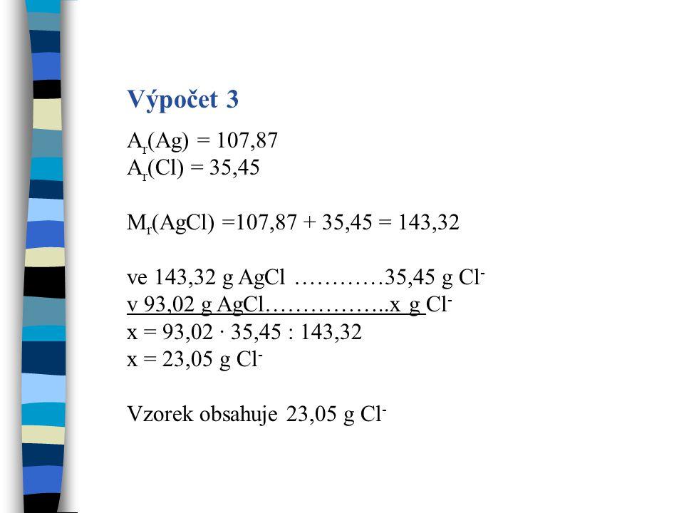Výpočet 3 A r (Ag) = 107,87 A r (Cl) = 35,45 M r (AgCl) =107,87 + 35,45 = 143,32 ve 143,32 g AgCl …………35,45 g Cl - v 93,02 g AgCl……………..x g Cl - x = 9