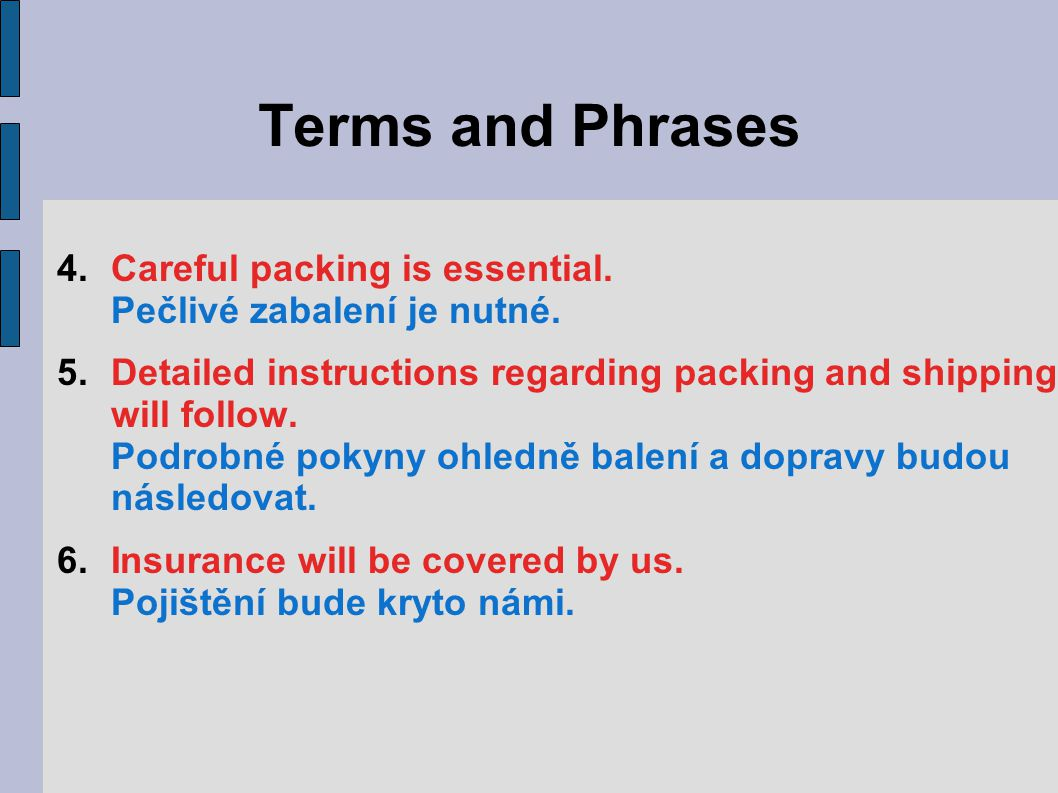 Terms and Phrases 4.Careful packing is essential. Pečlivé zabalení je nutné.