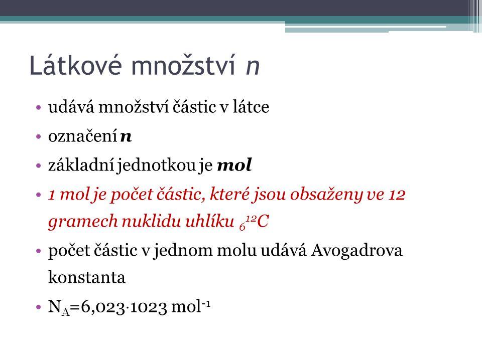 Látkové množství n udává množství částic v látce označení n základní jednotkou je mol 1 mol je počet částic, které jsou obsaženy ve 12 gramech nuklidu uhlíku 6 12 C počet částic v jednom molu udává Avogadrova konstanta N A =6,023  1023 mol -1