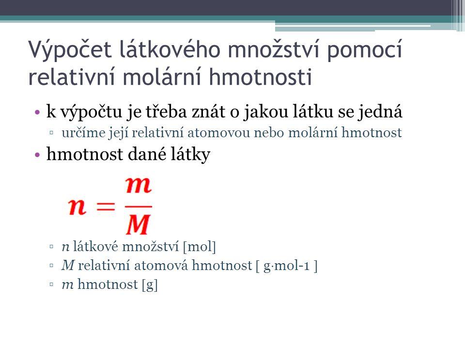Výpočet látkového množství pomocí relativní molární hmotnosti k výpočtu je třeba znát o jakou látku se jedná ▫určíme její relativní atomovou nebo molární hmotnost hmotnost dané látky ▫n látkové množství  mol  ▫M relativní atomová hmotnost  g  mol-1  ▫m hmotnost  g 