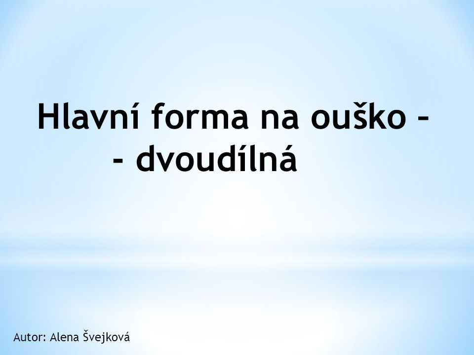 Hlavní forma na ouško – - dvoudílná Autor: Alena Švejková