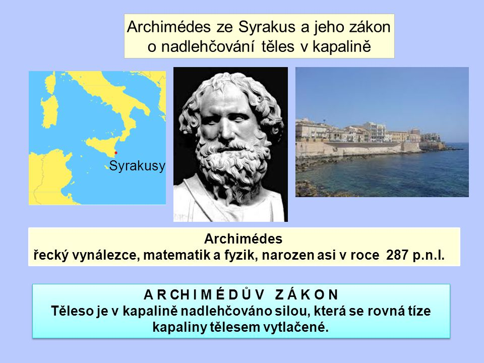Archimédes ze Syrakus a jeho zákon o nadlehčování těles v kapalině A R CH I M É D Ů V Z Á K O N Těleso je v kapalině nadlehčováno silou, která se rovná tíze kapaliny tělesem vytlačené.