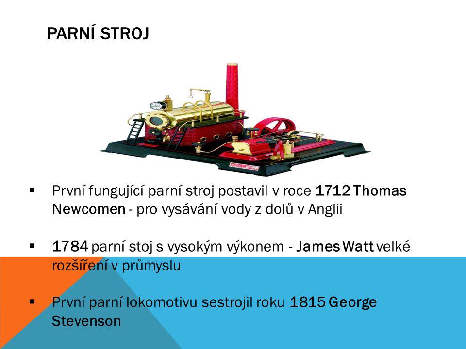 PARNÍ STROJ  První fungující parní stroj postavil v roce 1712 Thomas Newcomen - pro vysávání vody z dolů v Anglii  1784 parní stoj s vysokým výkonem