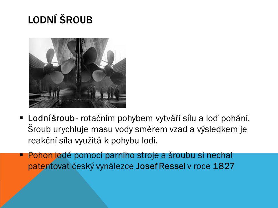 LODNÍ ŠROUB  Lodní šroub - rotačním pohybem vytváří sílu a loď pohání. Šroub urychluje masu vody směrem vzad a výsledkem je reakční síla využitá k po