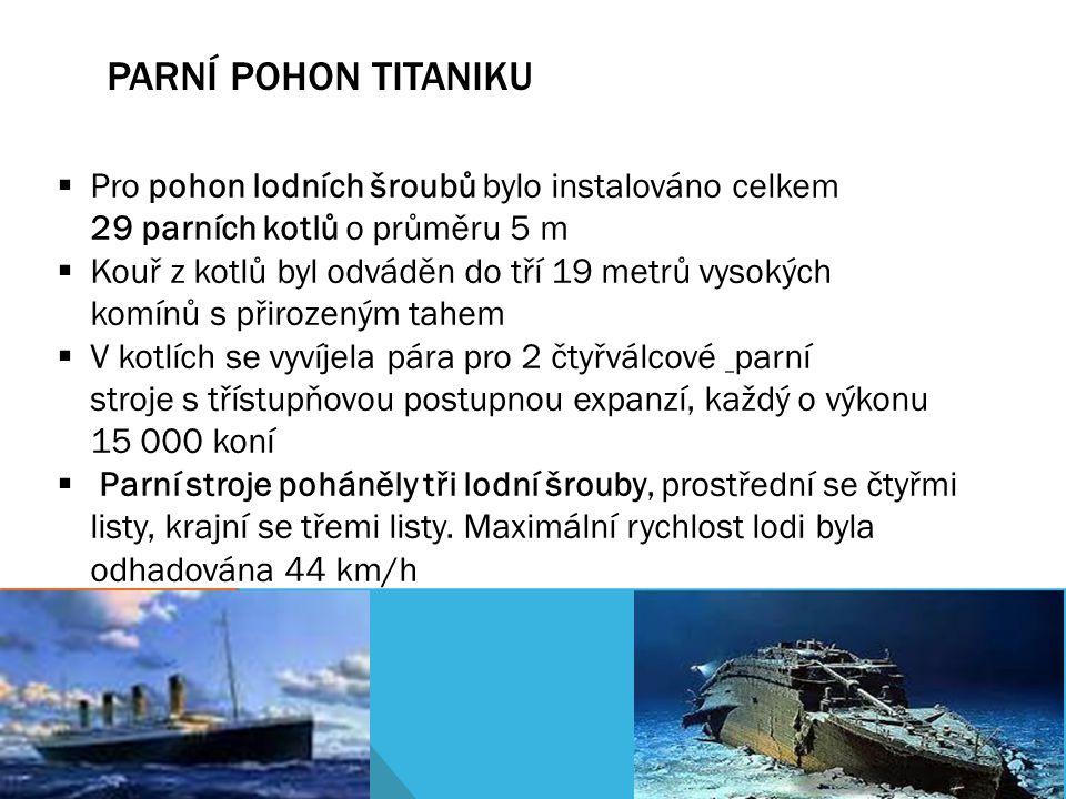 PARNÍ POHON TITANIKU  Pro pohon lodních šroubů bylo instalováno celkem 29 parních kotlů o průměru 5 m  Kouř z kotlů byl odváděn do tří 19 metrů vyso