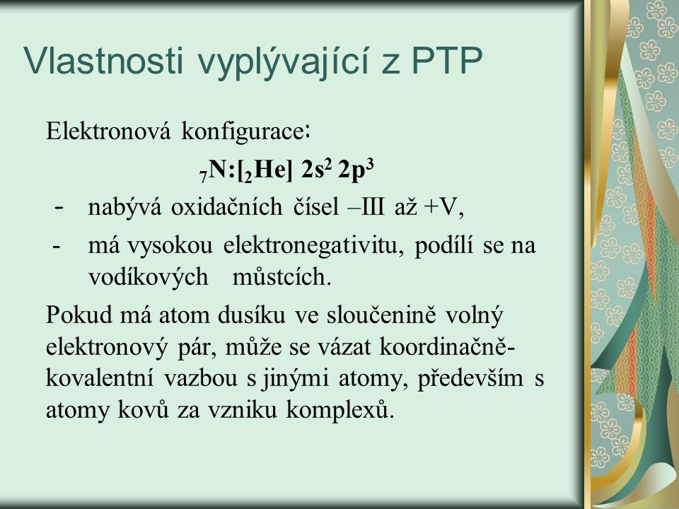 Vlastnosti vyplývající z PTP Elektronová konfigurace : 7 N:[ 2 He] 2s 2 2p 3 - nabývá oxidačních čísel –III až +V, - má vysokou elektronegativitu, podílí se na vodíkových můstcích.