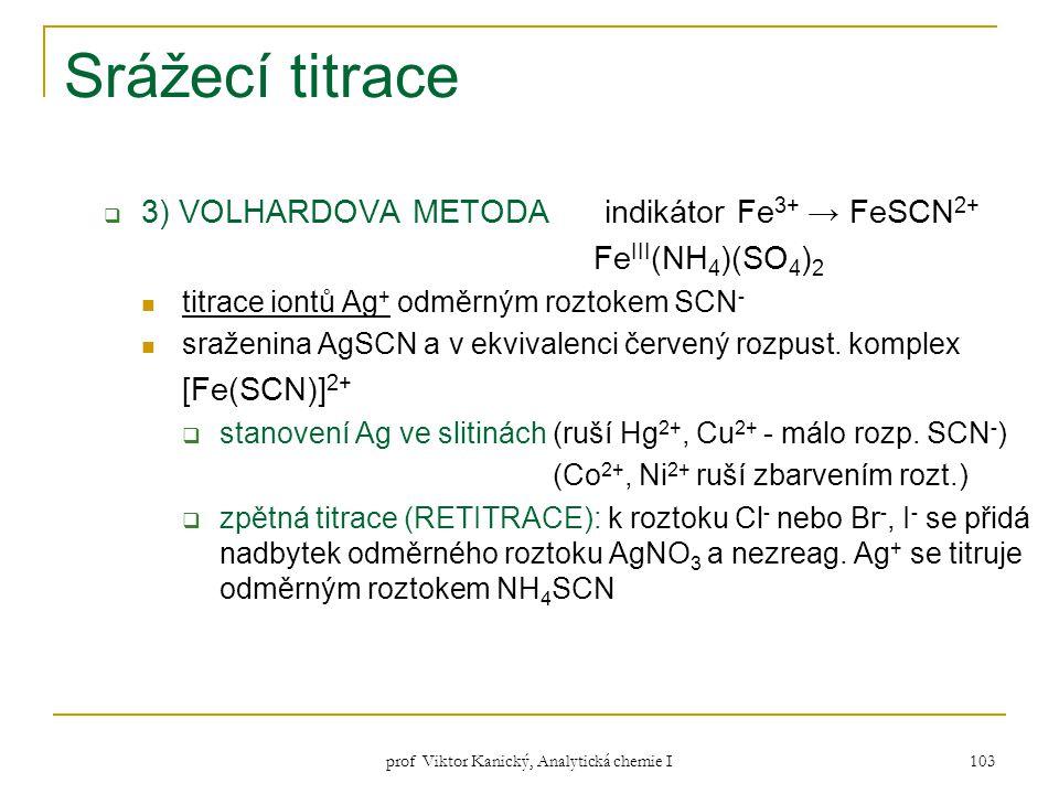 prof Viktor Kanický, Analytická chemie I 103 Srážecí titrace  3) VOLHARDOVA METODA indikátor Fe 3+ → FeSCN 2+ Fe III (NH 4 )(SO 4 ) 2 titrace iontů A