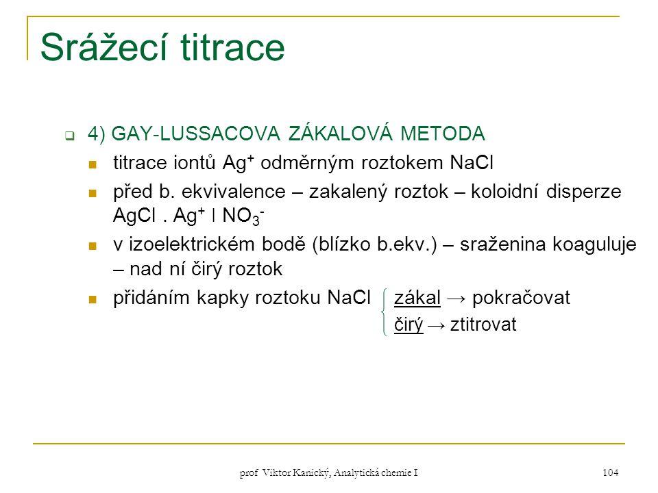 prof Viktor Kanický, Analytická chemie I 104 Srážecí titrace  4) GAY-LUSSACOVA ZÁKALOVÁ METODA titrace iontů Ag + odměrným roztokem NaCl před b. ekvi