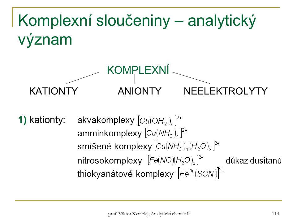 prof Viktor Kanický, Analytická chemie I 114 Komplexní sloučeniny – analytický význam KOMPLEXNÍ KATIONTY ANIONTY NEELEKTROLYTY 1) kationty: akvakomple