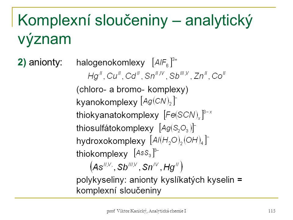 prof Viktor Kanický, Analytická chemie I 115 Komplexní sloučeniny – analytický význam 2) anionty: halogenokomlexy (chloro- a bromo- komplexy) kyanokom