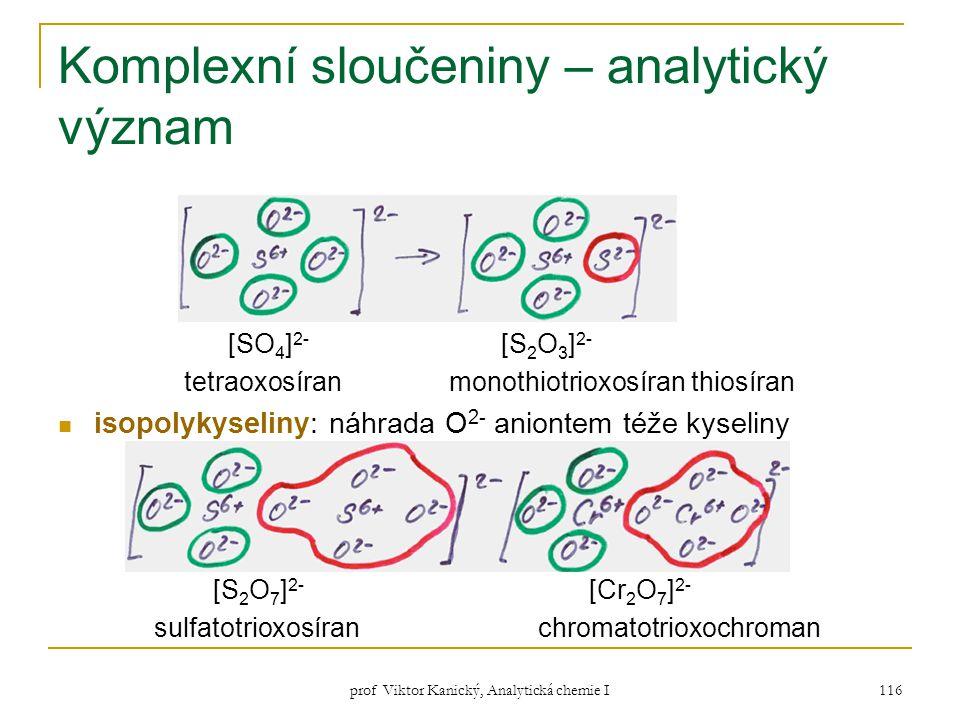 prof Viktor Kanický, Analytická chemie I 116 Komplexní sloučeniny – analytický význam [SO 4 ] 2- [S 2 O 3 ] 2- tetraoxosíran monothiotrioxosíran thios