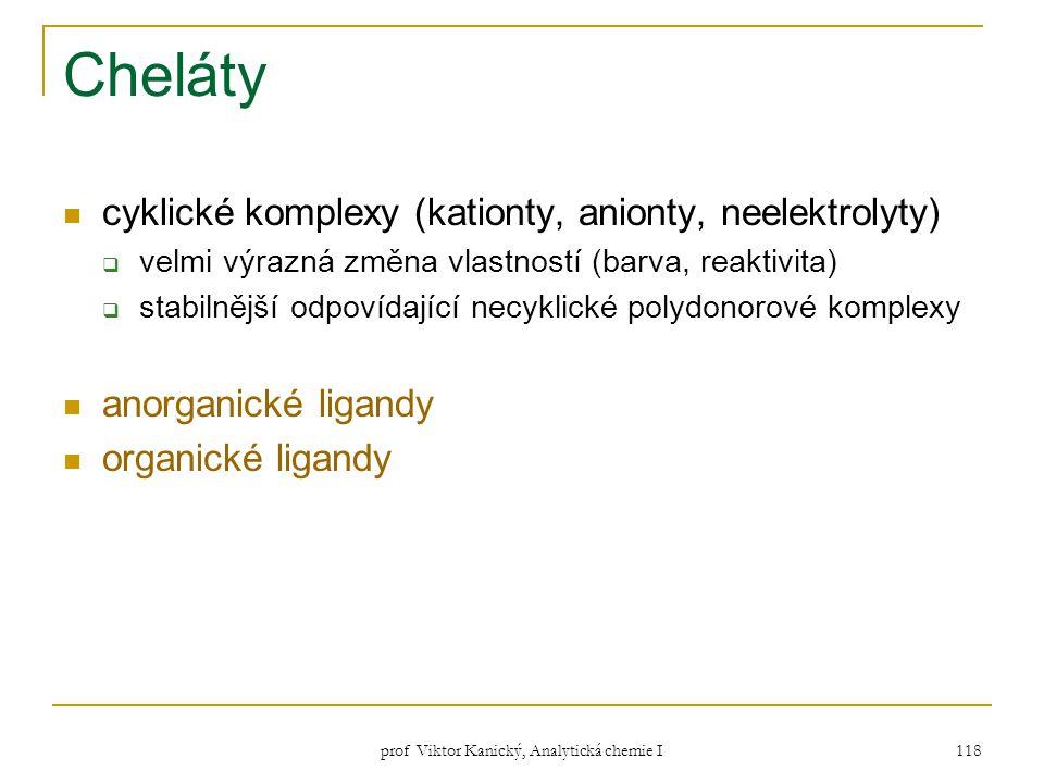 prof Viktor Kanický, Analytická chemie I 118 Cheláty cyklické komplexy (kationty, anionty, neelektrolyty)  velmi výrazná změna vlastností (barva, rea