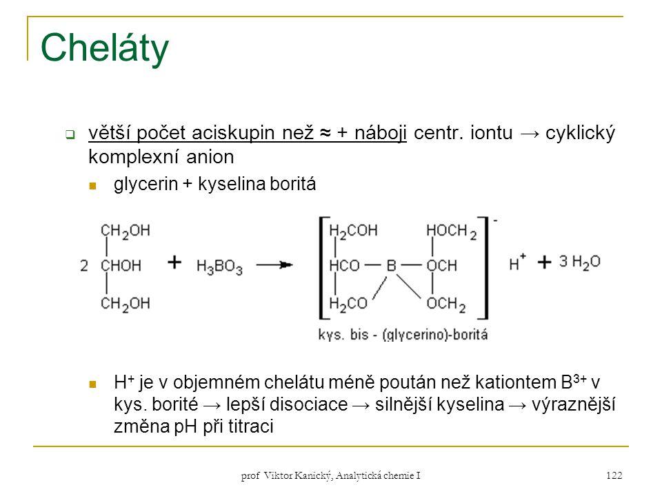 prof Viktor Kanický, Analytická chemie I 122 Cheláty  větší počet aciskupin než ≈ + náboji centr. iontu → cyklický komplexní anion glycerin + kyselin